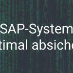 SAP-System optimal absichern und Angriffe vermeiden
