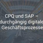 CPQ und SAP – durchgängig digitale Geschäftsprozesse