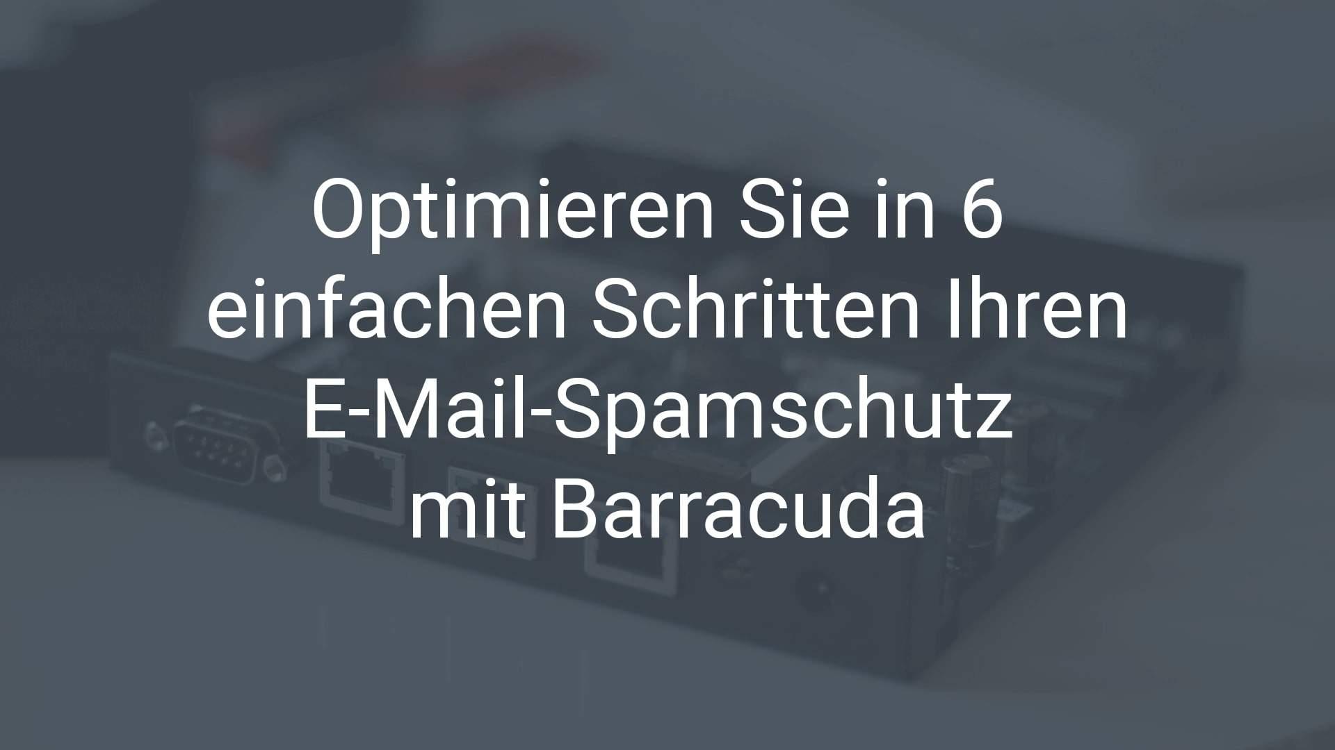 Optimieren Sie in 6 einfachen Schritten Ihren E-Mail-Spamschutz mit Barracuda. Wir zeigen, wie es geht.