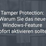 Die neue Sicherheitsfunktion Tamper Protection von Windows 10 und warum Sie das Update 1903 sofort aktivieren sollten
