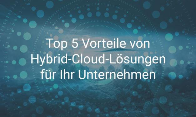 Top 5 Vorteile von Hybrid-Cloud-Lösungen für Ihr Unternehmen
