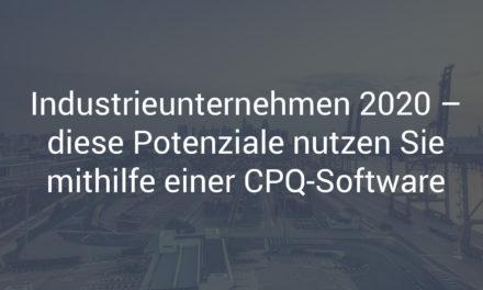 Industriegüterunternehmen 2020 – diese Potenziale nutzen Sie mithilfe einer CPQ-Software