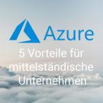 Microsoft Azure für Unternehmen im Mittelstand: 5 Vorteile