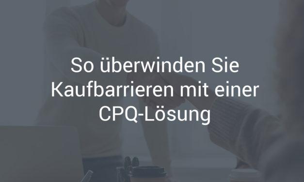 So überwinden Sie Kaufbarrieren mit einer CPQ-Lösung
