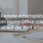 Mit Remote-Arbeitsplätzen vom Home-Office oder überall auf der Welt arbeiten