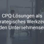 CPQ-Lösungen als strategisches Werkzeug für den Unternehmenserfolg