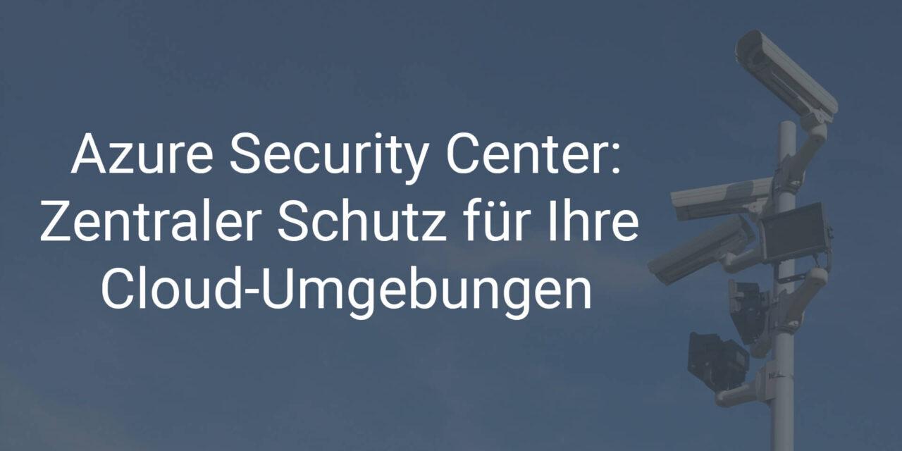 So schützen Sie mit dem Azure Security Center zentral alle Ihre Cloud-Umgebungen