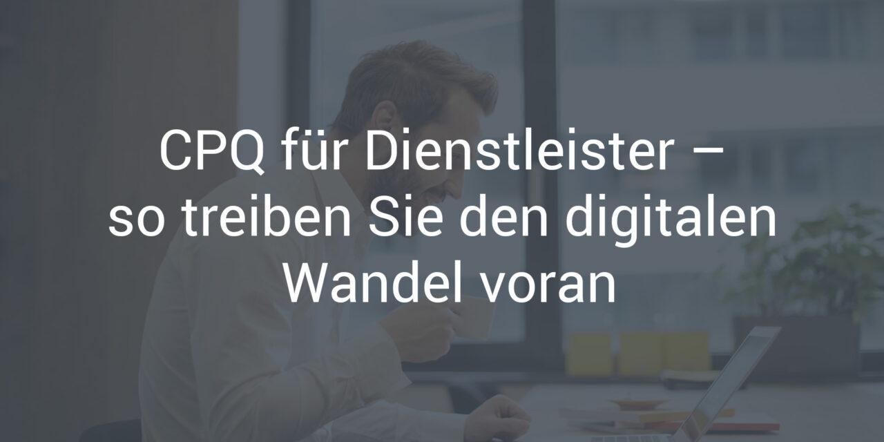 CPQ für Dienstleistungsunternehmen – so treiben Sie den digitalen Wandel voran