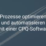Prozesse optimieren und automatisieren mit einer CPQ-Software