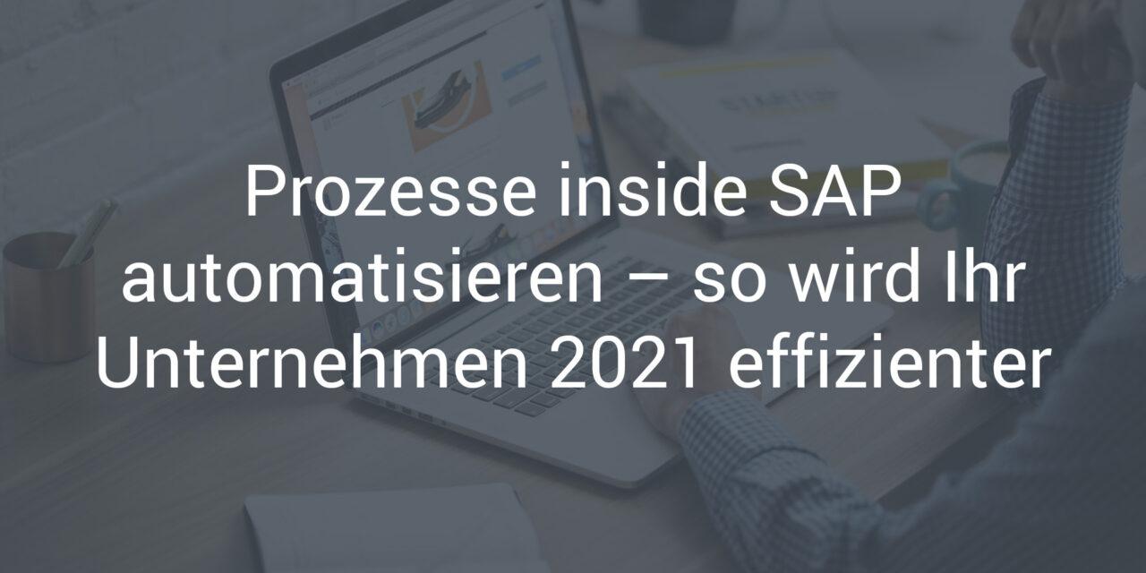 Prozesse inside SAP automatisieren – so wird Ihr Unternehmen 2021 effizienter