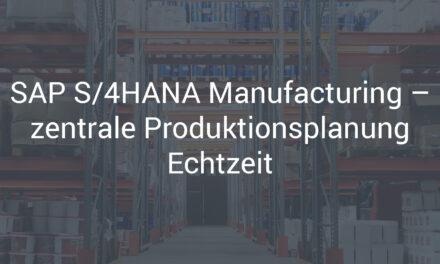 SAP S/4HANA Manufacturing – zentrale Produktionsplanung Echtzeit