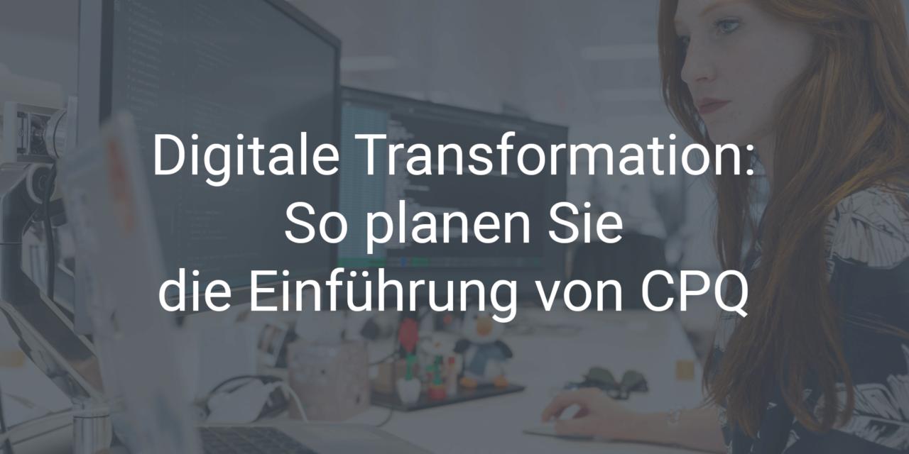 Digitale Transformation: So planen Sie die Einführung von CPQ