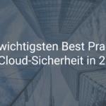 Die 5 wichtigsten Best Practices für Cloud-Sicherheit 2021