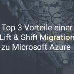 Top 3 Vorteile einer Lift & Shift Migration zu Microsoft Azure