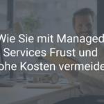 Wie Sie mit Managed Services Frust und hohe Kosten vermeiden