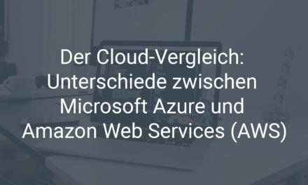 Der Cloud-Vergleich: Die Unterschiede und Gemeinsamkeiten von Microsoft Azure und Amazon Web Services (AWS)