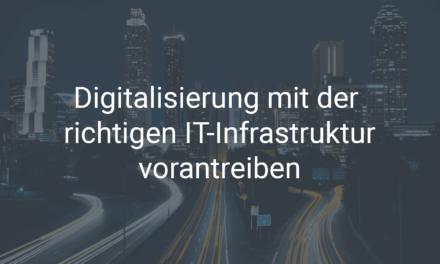 Wie Sie die Digitalisierung mit der richtigen IT-Infrastruktur vorantreiben