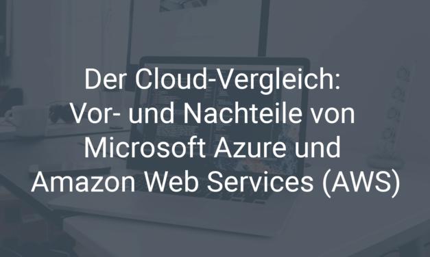 Der Cloud-Vergleich: Die Vor- und Nachteile von Microsoft Azure und Amazon Web Services (AWS)