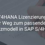 S/4HANA Lizenzierung – Ihr Weg zum passenden Lizenzmodell in SAP S/4HANA